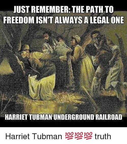 Memes, Harriet Tubman, and Freedom: JUST REMEMBER: THE PATH TO  FREEDOM ISN'T ALWAYS A LEGAL ONE  HARRIET TUBMAN UNDERGROUND RAILROAD Harriet Tubman 💯💯💯 truth