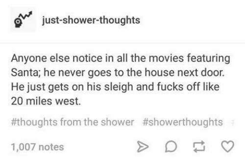 Movies, Shower, and House: just-shower-thought:s  Anyone else notice in all the movies featuring  Santa; he never goes to the house next door.  He just gets on his sleigh and fucks off like  20 miles west.  #thoughts from the shower  #showerthoughts  1,007 notes