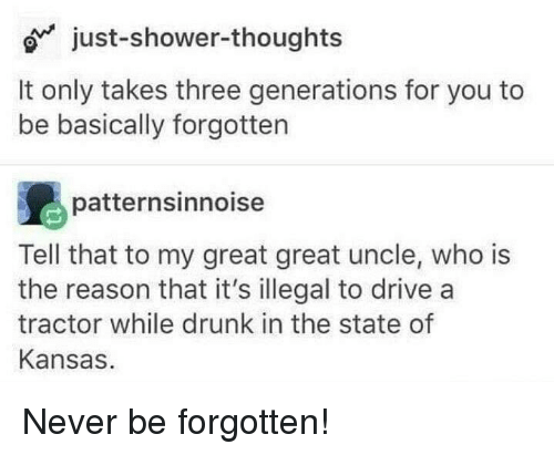 Drunk, Shower, and Shower Thoughts: just-shower-thoughts  It only takes three generations for you to  be basically forgotten  patternsinnoise  Tell that to my great great uncle, who is  the reason that it's illegal to drive a  tractor while drunk in the state of  Kansas Never be forgotten!