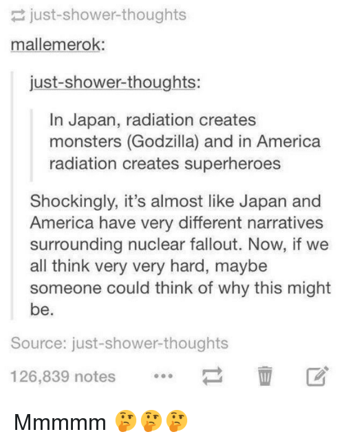 America, Godzilla, and Shower: just-shower-thoughts  mallemerok:  just-shower-thoughts:  In Japan, radiation creates  monsters (Godzilla) and in America  radiation creates superheroes  Shockingly, it's almost like Japan and  America have very different narratives  surrounding nuclear fallout. Now, if we  all think very very hard, maybe  someone could think of why this might  be.  Source: just-shower-thoughts  126,839 notes Mmmmm 🤔🤔🤔