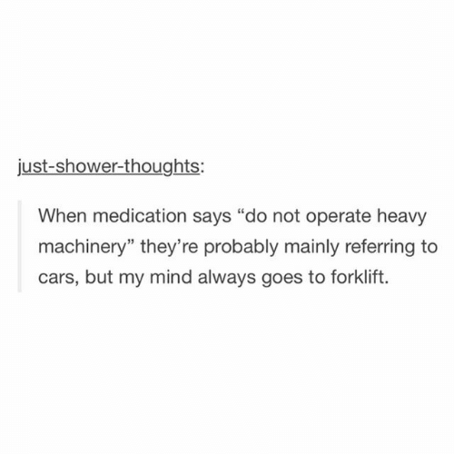 "Cars, Funny, and Shower: just-shower-thoughts;  When medication says ""do not operate heavy  machinery"" they're probably mainly referring to  cars, but my mind always goes to forklift."