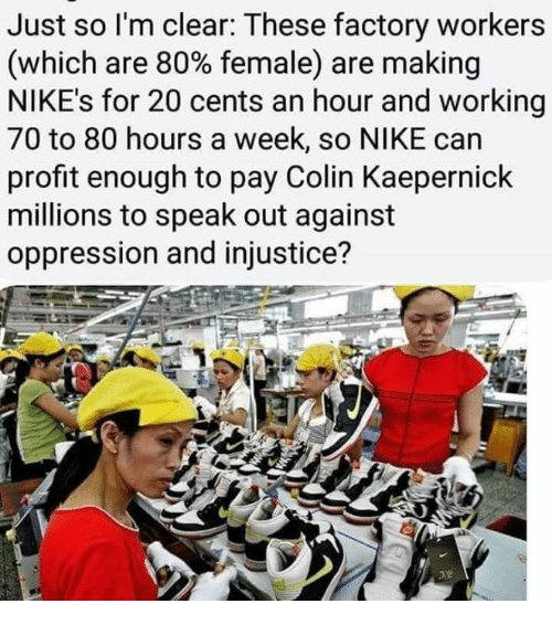 injustice: Just so l'm clear: These factory workers  (which are 80% female) are making  NIKE's for 20 cents an hour and working  70 to 80 hours a week, so NIKE can  profit enough to pay Colin Kaepernick  millions to speak out against  oppression and injustice?