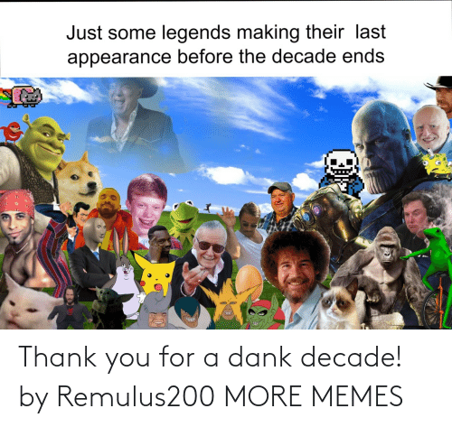 appearance: Just some legends making their last  appearance before the decade ends Thank you for a dank decade! by Remulus200 MORE MEMES