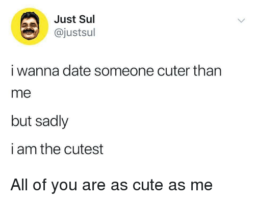 Cuter Than: Just Sul  @justsul  i wanna date someone cuter than  me  but sadly  i am the cutest All of you are as cute as me