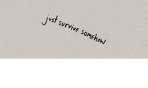 Just, Survive, and Somehow: Just survive somEhow