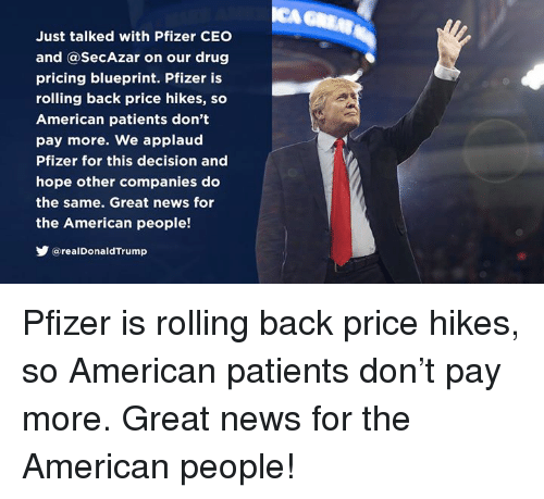 News, American, and Hope: Just talked with Pfizer CEO  and @SecAzar on our drug  pricing blueprint. Pfizer is  rolling back price hikes, so  American patients don't  pay more. We applaud  Pfizer for this decision and  hope other companies do  the same. Great news for  the American people!  У @real DonaldTrump Pfizer is rolling back price hikes, so American patients don't pay more. Great news for the American people!