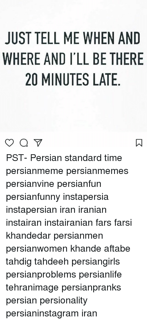 Memes, Iran, and Time: JUST TELL ME WHEN AND  WHERE AND I'LL BE THERE  20 MINUTES LATE  ㄇ PST- Persian standard time persianmeme persianmemes persianvine persianfun persianfunny instapersia instapersian iran iranian instairan instairanian fars farsi khandedar persianmen persianwomen khande aftabe tahdig tahdeeh persiangirls persianproblems persianlife tehranimage persianpranks persian persionality persianinstagram iran