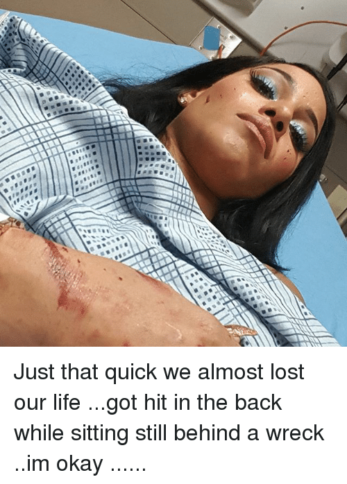 Life, Memes, and Lost: Just that quick we almost lost our life ...got hit in the back while sitting still behind a wreck ..im okay ......