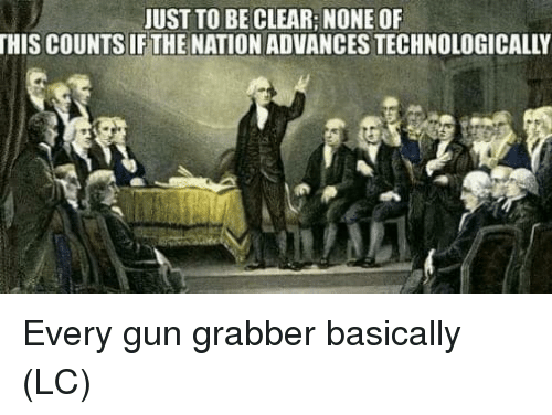 Memes, 🤖, and Gun: JUST TO BE CLEAR: NONE OF  THIS COUNTS IF THE NATION ADVANCES TECHNOLOGICALLY Every gun grabber basically (LC)