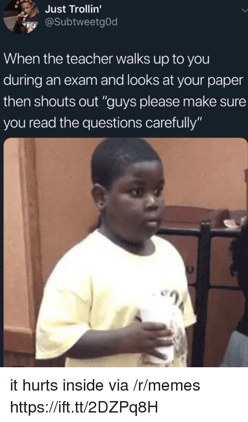 "Memes, Teacher, and Questions: Just Trollin'  @SubtweetgOd  When the teacher walks up to you  during an exam and looks at your paper  then shouts out ""guys please make sure  you read the questions carefully"" it hurts inside via /r/memes https://ift.tt/2DZPq8H"