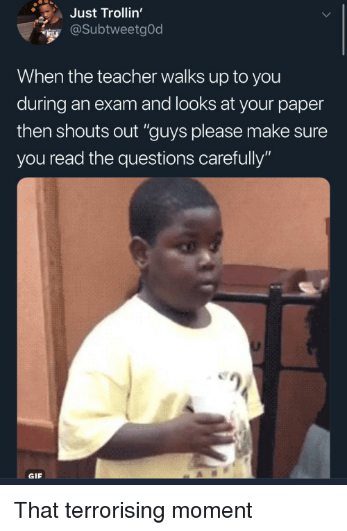"Gif, Teacher, and Questions: Just Trollin'  @SubtweetgOd  When the teacher walks up to you  during an exam and looks at your paper  then shouts out ""guys please make sure  you read the questions carefully""  GIF That terrorising moment"