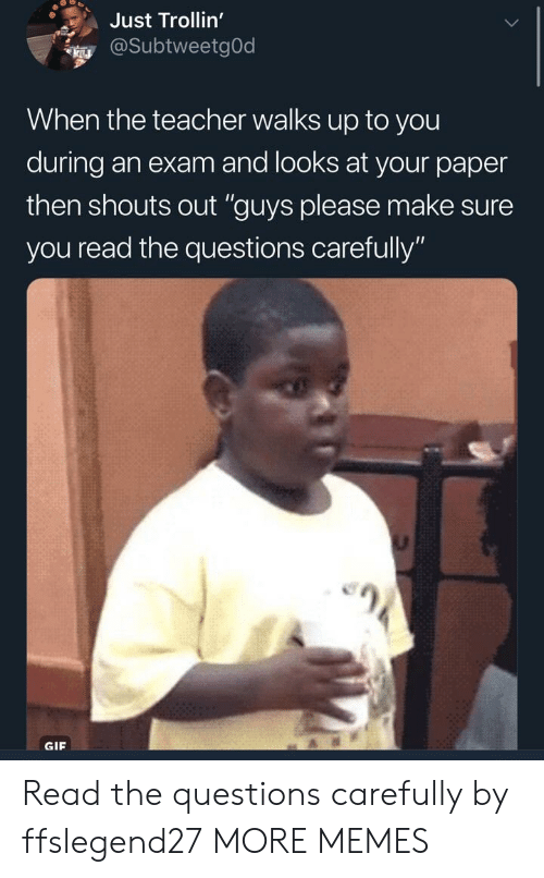 """Dank, Gif, and Memes: Just Trollin'  @SubtweetgOd  When the teacher walks up to you  during an exam and looks at your paper  then shouts out """"guys please make sure  you read the questions carefully'""""  GIF Read the questions carefully by ffslegend27 MORE MEMES"""
