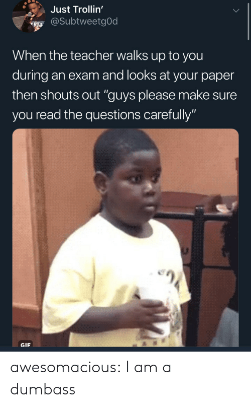 "Gif, Teacher, and Tumblr: Just Trollin'  @SubtweetgOd  When the teacher walks up to you  during an exam and looks at your paper  then shouts out ""guys please make sure  you read the questions carefully""  GIF awesomacious:  I am a dumbass"