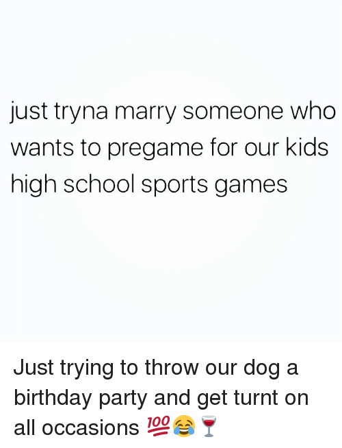 Birthday, Memes, and Party: just tryna marry someone who  wants to pregame for our kids  high school sports games Just trying to throw our dog a birthday party and get turnt on all occasions 💯😂🍷