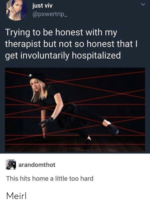 Home, MeIRL, and This: just viv  @pxwertrip-  Trying to be honest with my  therapist but not so honest that I  get involuntarily hospitalized  arandomthot  This hits home a little too hard Meirl