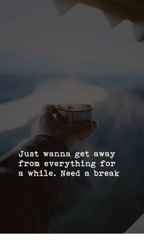 Break, For, and Get: Just wanna get away  from everything for  a while. Need a break