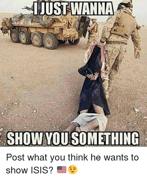Isis, Memes, and 🤖: JUST  WANNA  SHOW YOUSOMETHING Post what you think he wants to show ISIS? 🇺🇸😉