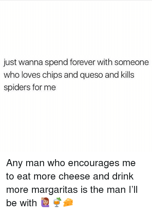 Memes, Queso, and Forever: just wanna spend forever with someone  who loves chips and queso and kills  spiders for me Any man who encourages me to eat more cheese and drink more margaritas is the man I'll be with 🙋🏽‍♀️🍹🧀