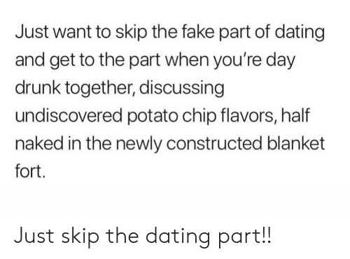 discussing: Just want to skip the fake part of dating  and get to the part when you're day  drunk together, discussing  undiscovered potato chip flavors, half  naked in the newly constructed blanket  fort. Just skip the dating part!!