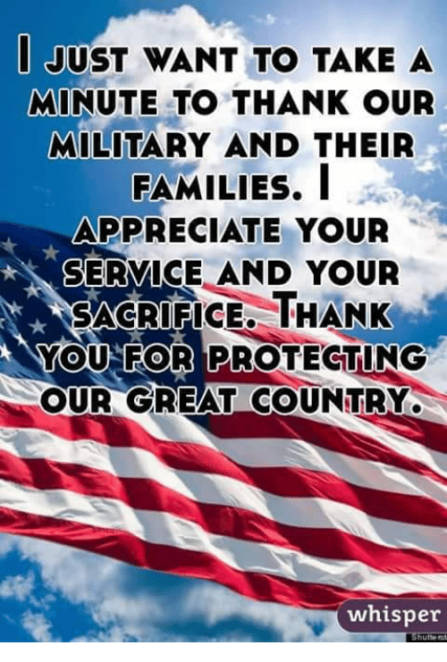 Memes, Thank You, and Appreciate: JUST WANT TO TAKE A  MINUTE TO THANK OUR  MILITARY AND THEIR  FAMILIES, I  APPRECIATE YOUR  SERVICE AND YOUR  SACRIFICE, THANK  YOU FOR PROTECTING  OUR GREAT COUNTRY  whisper