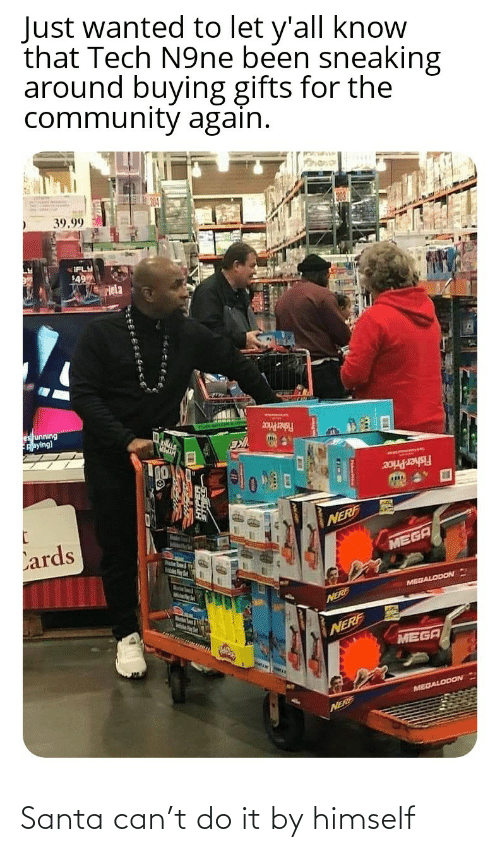 nerf: Just wanted to let y'all know  that Tech N9ne been sneaking  around buying gifts for the  community again.  39.99  IFLY  49  Hela  es unning  Aaying)  Fisher Price  Fisher Price  Lards  NERF  MEGA  MelsPer  MEGALODON  Marstn Soum & igth  NERE  NERF  MEGA  MEGALODON  NERF Santa can't do it by himself