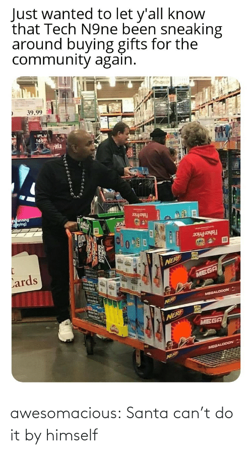 nerf: Just wanted to let y'all know  that Tech N9ne been sneaking  around buying gifts for the  community again.  39.99  IFLY  49  Hela  es unning  Aaying)  Fisher Price  Fisher Price  Lards  NERF  MEGA  MelsPer  MEGALODON  Marstn Soum & igth  NERE  NERF  MEGA  MEGALODON  NERF awesomacious:  Santa can't do it by himself
