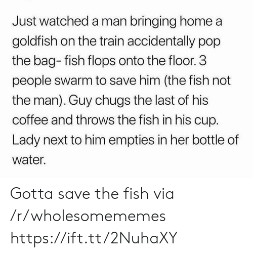 the train: Just watched a man bringing home a  goldfish on the train accidentally pop  the bag- fish flops onto the floor. 3  people swarm to save him (the fish not  the man). Guy chugs the last of his  coffee and throws the fish in his cup.  Lady next to him empties in her bottle of  water. Gotta save the fish via /r/wholesomememes https://ift.tt/2NuhaXY