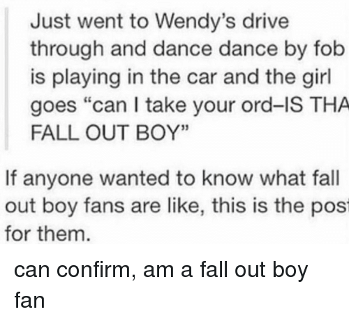 "ord: Just went to Wendy's drive  through and dance dance by fob  is playing in the car and the girl  goes ""can I take your ord-IS THA  FALL OUT BOY'""  If anyone wanted to know what fall  out boy fans are like, this is the pos  for them can confirm, am a fall out boy fan"