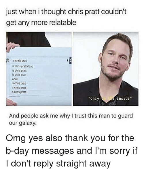 """Chris Pratt, Memes, and Omg: just when i thought chris pratt couldn't  get any more relatable  le  is chris pratt  is chris pratt dead  s chris pra  s chris prat  what  is chris pratt  s chris pratt  is chris pratt  Only  inside""""  And people ask me why I trust this man to guard  our galaxy. Omg yes also thank you for the b-day messages and I'm sorry if I don't reply straight away"""