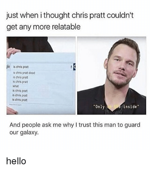 "Chris Pratt, Hello, and Memes: just when i thought chris pratt couldn't  get any more relatable  jle is chris pratt  is chris pratt dead  s chris prat  s chris pra  what  is chris prat  is chris pratt  is chris pratt  Only  inside""  And people ask me why I trust this man to guard  our galaxy. hello"