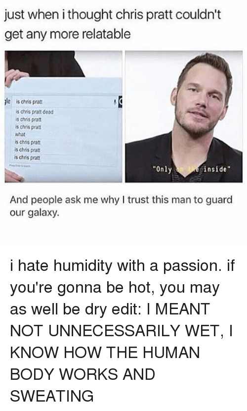 "Chris Pratt, Memes, and What Is: just when i thought chris pratt couldn't  get any more relatable  le  is chris pratt  is chris pratt dead  is chris prat  is chris pratt  what  is chris pratt  is chris pratt  is chris pratt  Only  inside""  And people ask me why I trust this man to guard  our galaxy. i hate humidity with a passion. if you're gonna be hot, you may as well be dry edit: I MEANT NOT UNNECESSARILY WET, I KNOW HOW THE HUMAN BODY WORKS AND SWEATING"