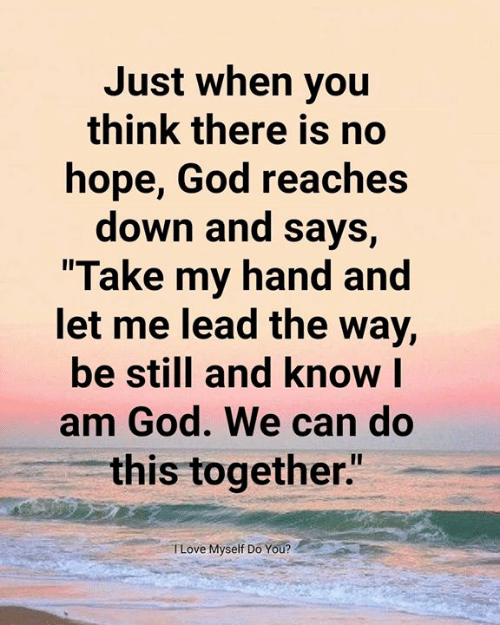 """God, Memes, and Hope: Just when you  think there is no  hope, God reaches  down and says,  Take my hand and  et me lead the Way,  be still and know l  am God. We can do  this together""""  TLove Myself Do You?"""