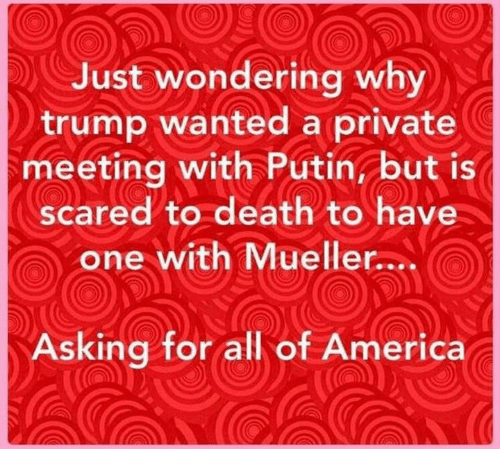 America, Death, and Putin: Just wondering why  trump wanted a private  meeting with Putin, but is  scared to death to have  one with Mueller....  Asking for all of America