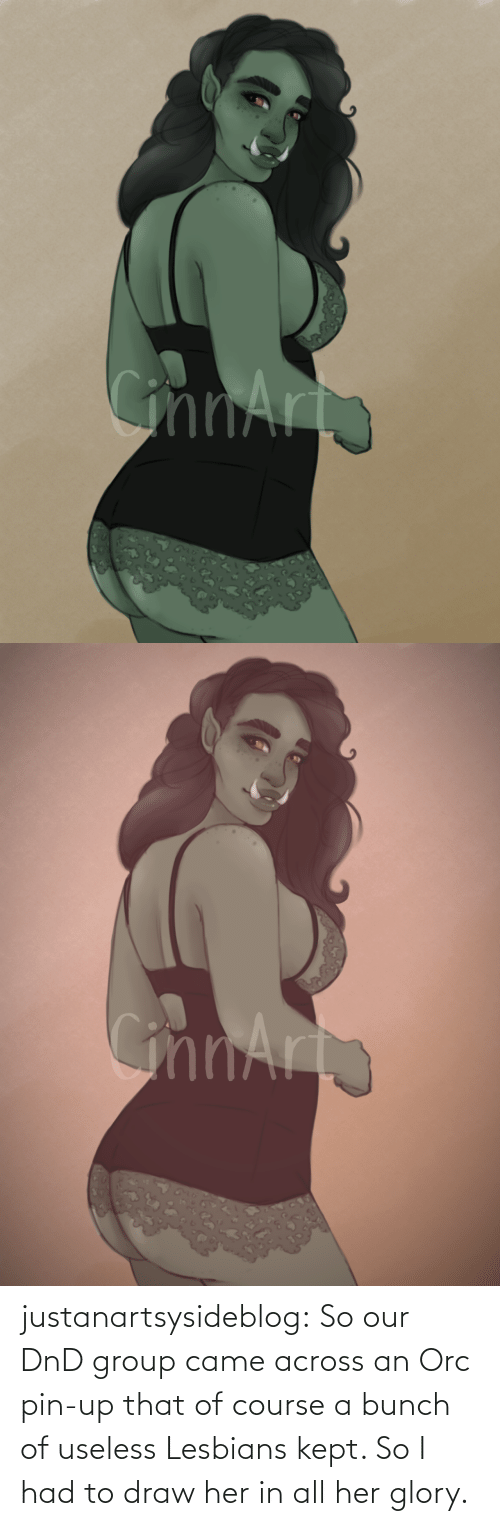 Kept: justanartsysideblog:  So our DnD group came across an Orc pin-up that of course a bunch of useless Lesbians kept. So I had to draw her in all her glory.
