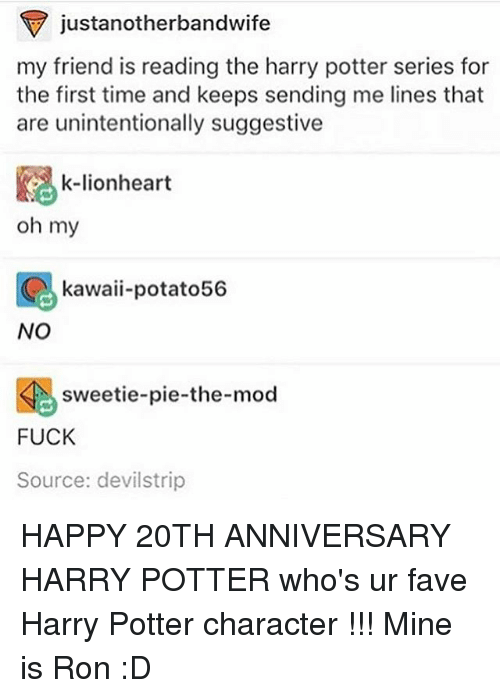Harry Potter (Series): justanotherbandwife  my friend is reading the harry potter series for  the first time and keeps sending me lines that  are unintentionally suggestive  k-lionheart  oh my  kawaii-potato56  NO  sweetie-pie-the-mod  FUCK  Source: devilstrip HAPPY 20TH ANNIVERSARY HARRY POTTER who's ur fave Harry Potter character !!! Mine is Ron :D