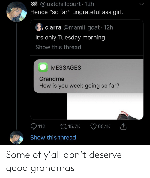 "Ass, Grandma, and Goat: @justchillcourt 12h  Hence ""so far"" ungrateful ass girl.  ciarra @mamii_goat 12h  It's only Tuesday morning.  Show this thread  MESSAGES  Grandma  How is you week going so far?  t15.7K  112  60.1K  Show this thread Some of y'all don't deserve good grandmas"