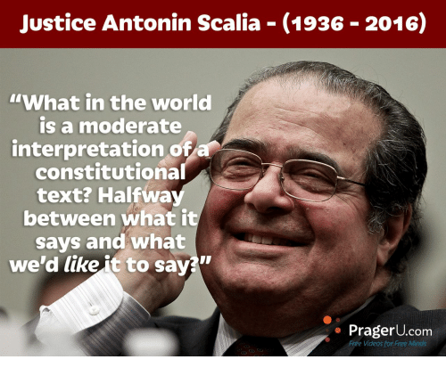 """Antonin Scalia: Justice Antonin Scalia (1936 2016)  """"What in the world  is a moderate  interpretation of  constitutional  text? Halfwa  between what it  says and what  we'd like it to savaw  PragerU.com  Free Videos for Free Minds"""