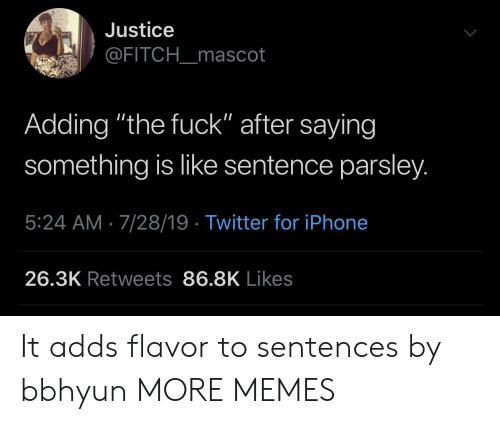 "Dank, Iphone, and Memes: Justice  @FITCH_mascot  Adding ""the fuck"" after saying  something is like sentence parsley.  5:24 AM 7/28/19 Twitter for iPhone  26.3K Retweets 86.8K Likes It adds flavor to sentences by bbhyun MORE MEMES"