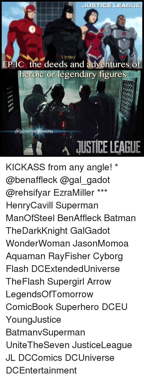 Batman, Memes, and Superhero: JUSTICE LEAGUE  EPIC the deeds and adventures of  heroic or legendary figures  A JUSTICELEAGUE KICKASS from any angle! * @benaffleck @gal_gadot @rehsifyar EzraMiller *** HenryCavill Superman ManOfSteel BenAffleck Batman TheDarkKnight GalGadot WonderWoman JasonMomoa Aquaman RayFisher Cyborg Flash DCExtendedUniverse TheFlash Supergirl Arrow LegendsOfTomorrow ComicBook Superhero DCEU YoungJustice BatmanvSuperman UniteTheSeven JusticeLeague JL DCComics DCUniverse DCEntertainment
