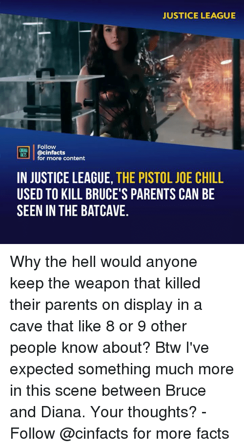 Chill, Facts, and Memes: JUSTICE LEAGUE  Follow  INEMA  ACTS @cinfacts  for more content  IN JUSTICE LEAGUE, THE PISTOL JOE CHILL  USED TO KILL BRUCE'S PARENTS CAN BE  SEEN IN THE BATCAVE. Why the hell would anyone keep the weapon that killed their parents on display in a cave that like 8 or 9 other people know about? Btw I've expected something much more in this scene between Bruce and Diana. Your thoughts? - Follow @cinfacts for more facts