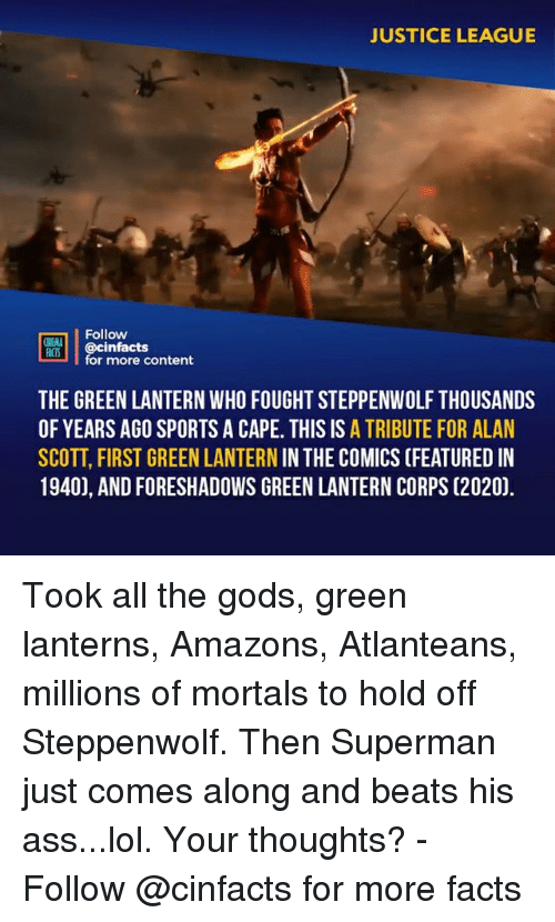 Ass, Facts, and Lol: JUSTICE LEAGUE  Follow  OINENA  ACTS  RT'İ | @cinfacts  for more content  THE GREEN LANTERN WHO FOUGHT STEPPENWOLF THOUSANDS  OF YEARS AGO SPORTS A CAPE. THIS IS A TRIBUTE FOR ALAN  SCOTT, FIRST GREEN LANTERN IN THE COMICS (FEATURED IN  1940), AND FORESHADOWS GREEN LANTERN CORPS (2020). Took all the gods, green lanterns, Amazons, Atlanteans, millions of mortals to hold off Steppenwolf. Then Superman just comes along and beats his ass...lol. Your thoughts?⠀ -⠀ Follow @cinfacts for more facts
