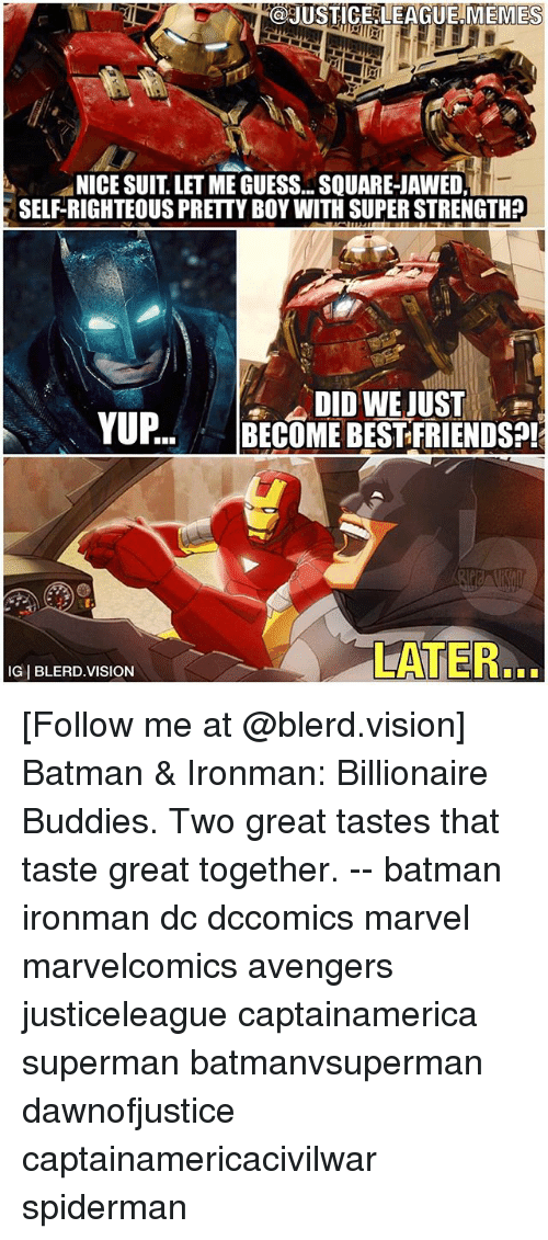 Pretty Boy: @JUSTICE LEAGUE,MEMES  NICE SUIT LET ME GUESS.. SQUARE-JAWED  SELF-RIGHTEOUS PRETTY BOY WITH SUPER STRENGTH?  DID WE JUST  O..BECOME BESTFRIENDS?!  LATER.  IG BLERD.VISION [Follow me at @blerd.vision] Batman & Ironman: Billionaire Buddies. Two great tastes that taste great together. -- batman ironman dc dccomics marvel marvelcomics avengers justiceleague captainamerica superman batmanvsuperman dawnofjustice captainamericacivilwar spiderman
