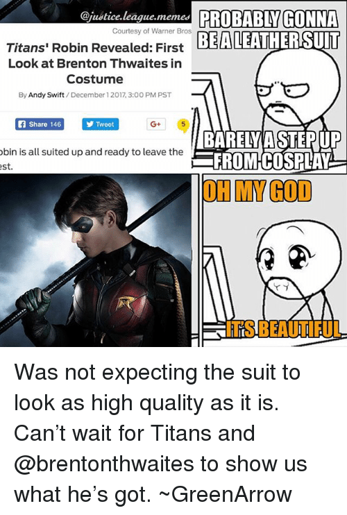 Beautiful, God, and Memes: @justice.league.memes PROBABLY GONNA  EALEATHERSUIT  Courtesy of Warner Bros  Titans' Robin Revealed: First  Look at Brenton Thwaites in  Costume  By Andy Swift/December 1 2017, 3:00 PM PST  Share 146  Tweet  G+  bin is all suited up and ready to leave the  st  BARELY A STEPUP  FROMCOSPLAY  OH MY GOD  ITS BEAUTIFUL Was not expecting the suit to look as high quality as it is. Can't wait for Titans and @brentonthwaites to show us what he's got. ~GreenArrow