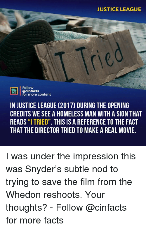 "Facts, Homeless, and Memes: JUSTICE LEAGUE  Tre  Follow  INEMA  ACS @cinfacts  for more content  IN JUSTICE LEAGUE (2017) DURING THE OPENING  CREDITS WE SEE A HOMELESS MAN WITH A SIGN THAT  READS ""I TRIED"". THIS IS A REFERENCE TO THE FACT  THAT THE DIRECTOR TRIED TO MAKE A REAL MOVIE.  91 I was under the impression this was Snyder's subtle nod to trying to save the film from the Whedon reshoots. Your thoughts? - Follow @cinfacts for more facts"