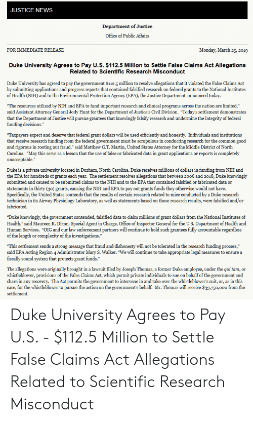 """Falsified: JUSTICE NEWS  Department of Justice  Office of Public Affairs  FOR IMMEDIATE RELEASE  Monday, March 25, 2019  Duke University Agrees to Pay U.S. $112.5 Million to Settle False Claims Act Allegations  Related to Scientific Research Misconduct  Duke University has agreed to pay the government $112.5 million to resolve allegations that it violated the False Claims Act  by submitting applications and progress reports that contained falsified research on federal grants to the National Institutes  of Health (NIH) and to the Environmental Protection Agency (EPA), the Justice Department announced today  The resources utilized by NIH and EPA to fund important research and clinical programs across the nation are limited,""""  said Assistant Attorney General Jody Hunt for the Department of Justice's Civil Division. """"Today's settlement demonstrates  that the Department of Justice will pursue grantees that knowingly falsify research and undermine the integrity of federal  funding decisions.""""  Taxpayers expect and deserve that federal grant dollars will be used efficiently and honestly. Individuals and institutions  that receive research funding from the federal government must be scrupulous in conducting research for the common good  and rigorous in rooting out fraud,"""" said Matthew G.T. Martin, United States Attorney for the Middle District of North  Carolina. """"May this serve as a lesson that the use of false or fabricated data in grant applications or reports is completely  unacceptable.  Duke is a private university located in Durham, North Carolina. Duke receives millions of dollars in funding from NIH and  the EPA for hundreds of grants each year. The settlement resolves allegations that between 2006 and 2018, Duke knowingly  submitted and caused to be submitted claims to the NIH and to the EPA that contained falsified or fabricated data or  statements in thirty (30) grants, causing the NIH and EPA to pay out grants funds they otherwise would not have.  Specifically,"""