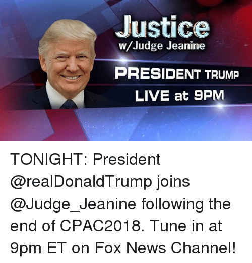 Memes, News, and Fox News: Justice  w/Judge Jeanine  PRESIDENT TRUMP  LIVE at 9PM TONIGHT: President @realDonaldTrump joins @Judge_Jeanine following the end of CPAC2018. Tune in at 9pm ET on Fox News Channel!