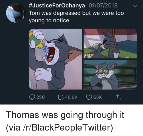 Blackpeopletwitter, Thomas, and Via:  #JusticeForOchanya . 01/07/2018  Tom was depressed but we were too  young to notice.  0250  46.BK  65K Thomas was going through it (via /r/BlackPeopleTwitter)