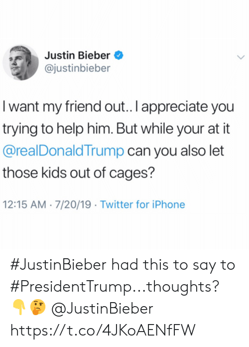 Iphone, Justin Bieber, and Twitter: Justin Bieber  @justinbieber  I want my friend out.. I appreciate you  trying to help him. But while your at it  @realDonaldTrump can you also let  those kids out of cages?  12:15 AM 7/20/19 Twitter for iPhone #JustinBieber had this to say to #PresidentTrump...thoughts? 👇🤔 @JustinBieber https://t.co/4JKoAENfFW