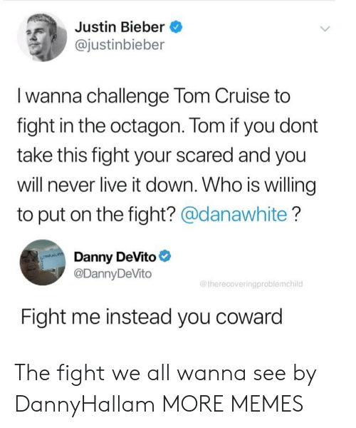 octagon: Justin Bieber  @justinbieber  Iwanna challenge Tom Cruise to  fight in the octagon. Tom if you dont  take this fight your scared and you  will never live it down. Who is willing  to put on the fight? @danawhite?  Danny DeVito  @DannyDeVito  @therecoveringproblemchild  Fight me instead you coward The fight we all wanna see by DannyHallam MORE MEMES