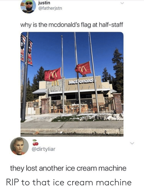 McDonalds, Lost, and Ice Cream: justin  @fatherjstn  why is the mcdonald's flag at half-staff  @dirtylian  they lost another ice cream machine RIP to that ice cream machine